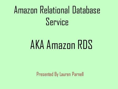 Amazon Relational Database Service Presented By Lauren Parnell AKA Amazon RDS.