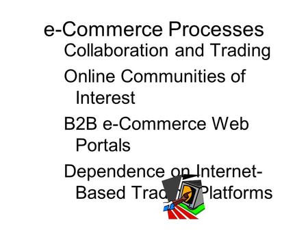 Collaboration and Trading Online Communities of Interest B2B e-Commerce Web Portals Dependence on Internet- Based Trading Platforms e-Commerce Processes.