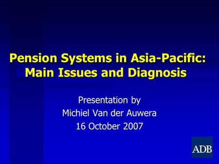 Pension Systems in Asia-Pacific: Main Issues and Diagnosis Presentation by Michiel Van der Auwera 16 October 2007.