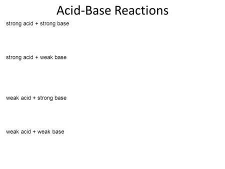 Acid-Base Reactions strong acid + strong base strong acid + weak base weak acid + strong base weak acid + weak base.