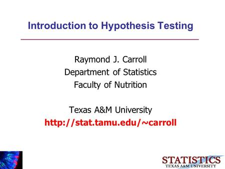 Introduction to Hypothesis Testing Raymond J. Carroll Department of Statistics Faculty of Nutrition Texas A&M University