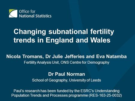 Changing subnational fertility trends in England and Wales Nicola Tromans, Dr Julie Jefferies and Eva Natamba Fertility Analysis Unit, ONS Centre for Demography.