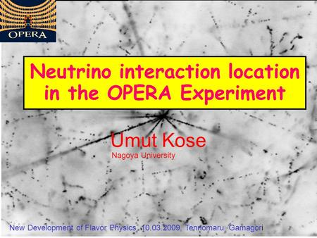 Umut Kose Neutrino interaction location in the OPERA Experiment New Development of Flavor Physics, 10.03.2009, Tennomaru, Gamagori Nagoya University.