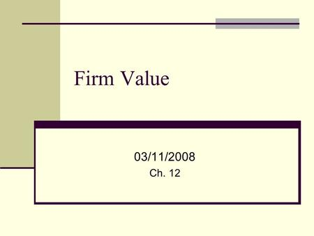 Firm Value 03/11/2008 Ch. 12. 2 What is a firm worth? Firm Value is the future cash flow to each of the claimants Shareholders Debt holders Government.
