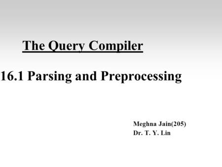 The Query Compiler 16.1 Parsing and Preprocessing Meghna Jain(205) Dr. T. Y. Lin.