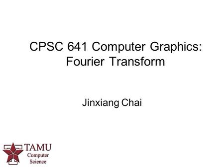 CPSC 641 Computer Graphics: Fourier Transform Jinxiang Chai.