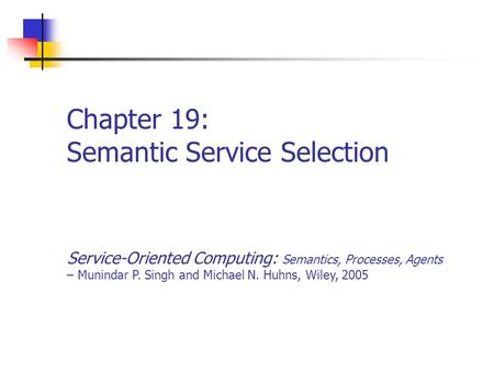 Chapter 19: Semantic Service Selection Service-Oriented Computing: Semantics, Processes, Agents – Munindar P. Singh and Michael N. Huhns, Wiley, 2005.