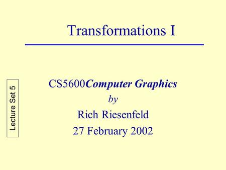 Transformations I CS5600Computer Graphics by Rich Riesenfeld 27 February 2002 Lecture Set 5.