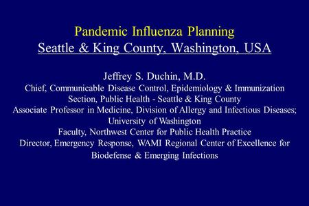 Pandemic Influenza Planning Seattle & King County, Washington, USA Jeffrey S. Duchin, M.D. Chief, Communicable Disease Control, Epidemiology & Immunization.