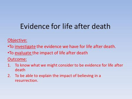 Evidence for life after death Objective: To investigate the evidence we have for life after death. To evaluate the impact of life after death Outcome: