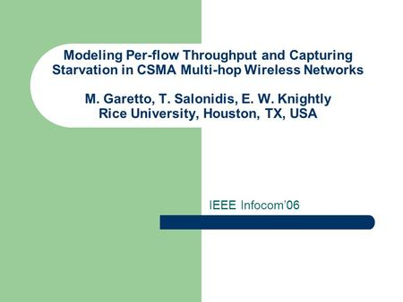 Modeling Per-flow Throughput and Capturing Starvation in CSMA Multi-hop Wireless Networks M. Garetto, T. Salonidis, E. W. Knightly Rice University, Houston,