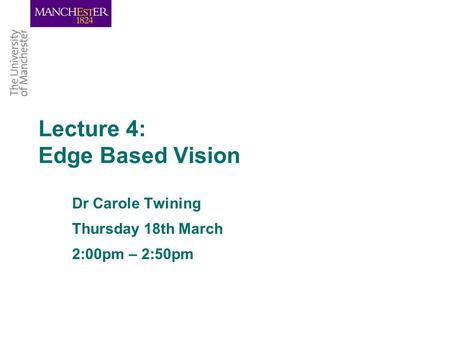 Lecture 4: Edge Based Vision Dr Carole Twining Thursday 18th March 2:00pm – 2:50pm.