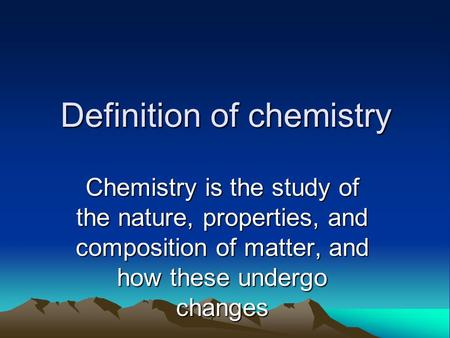 Definition of chemistry Chemistry is the study of the nature, properties, and composition of matter, and how these undergo changes.