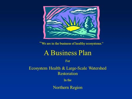 """ We are in the business of healthy ecosystems."" A Business Plan For Ecosystem Health & Large-Scale Watershed Restoration In the Northern Region."