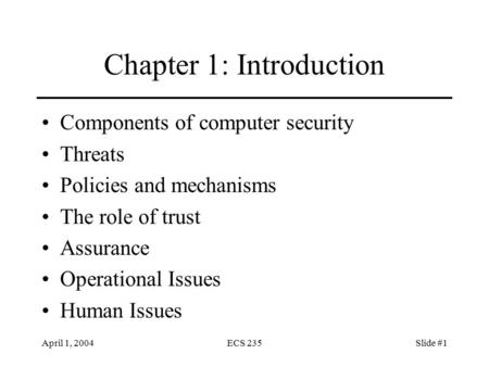 April 1, 2004ECS 235Slide #1 Chapter 1: Introduction Components of computer security Threats Policies and mechanisms The role of trust Assurance Operational.