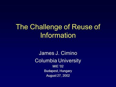 James J. Cimino Columbia University MIE '02 Budapest, Hungary August 27, 2002 The Challenge of Reuse of Information.