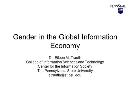 Gender in the Global Information Economy Dr. Eileen M. Trauth College of Information Sciences and Technology Center for the Information Society The Pennsylvania.