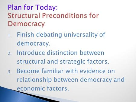 1. Finish debating universality of democracy. 2. Introduce distinction between structural and strategic factors. 3. Become familiar with evidence on relationship.