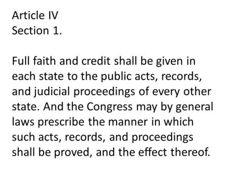 Article IV Section 1. Full faith and credit shall be given in each state to the public acts, records, and judicial proceedings of every other state. And.