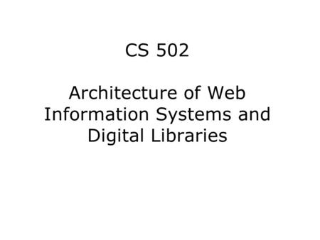 CS 502 Architecture of Web Information Systems and Digital Libraries.
