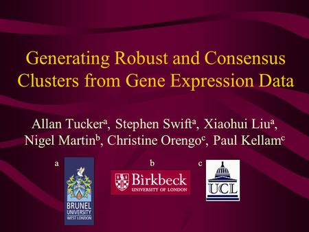 Generating Robust and Consensus Clusters from Gene Expression Data Allan Tucker a, Stephen Swift a, Xiaohui Liu a, Nigel Martin b, Christine Orengo c,