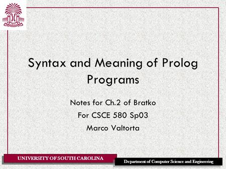 UNIVERSITY OF SOUTH CAROLINA Department of Computer Science and Engineering Syntax and Meaning of Prolog Programs Notes for Ch.2 of Bratko For CSCE 580.