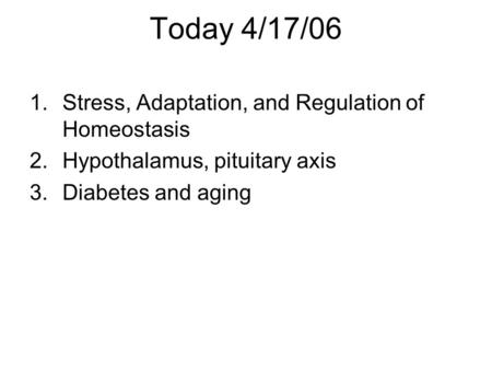 Today 4/17/06 1.Stress, Adaptation, and Regulation of Homeostasis 2.Hypothalamus, pituitary axis 3.Diabetes and aging.