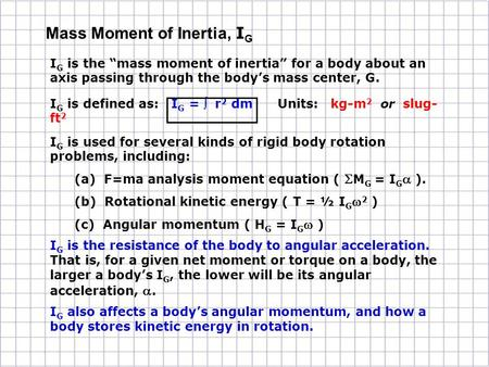 "I G is the ""mass moment of inertia"" for a body about an axis passing through the body's mass center, G. I G is defined as: I G =  r 2 dm Units: kg-m 2."