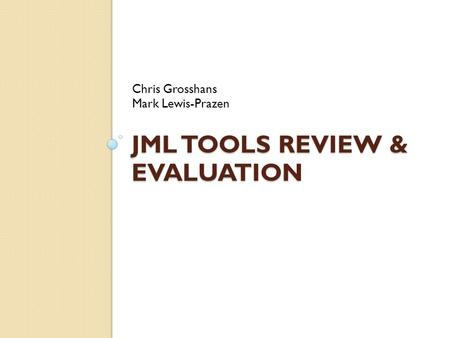 JML TOOLS REVIEW & EVALUATION Chris Grosshans Mark Lewis-Prazen.