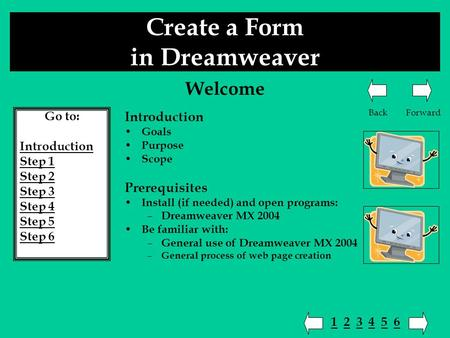 Create a Form in Dreamweaver Go to: Introduction Step 1 Step 2 Step 3 Step 4 Step 5 Step 6 Introduction Goals Purpose Scope Prerequisites Install (if needed)