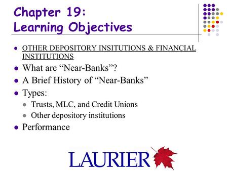 "Chapter 19: Learning Objectives OTHER DEPOSITORY INSITUTIONS & FINANCIAL INSTITUTIONS What are ""Near-Banks""? A Brief History of ""Near-Banks"" Types: Trusts,"