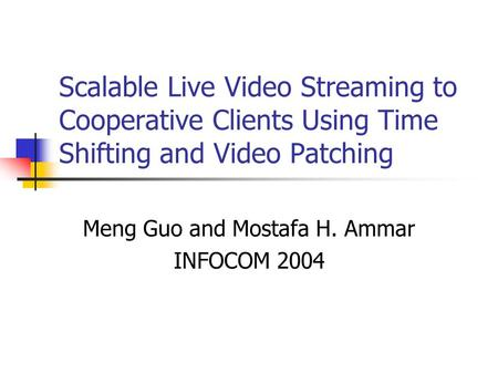 Scalable Live Video Streaming to Cooperative Clients Using Time Shifting and Video Patching Meng Guo and Mostafa H. Ammar INFOCOM 2004.