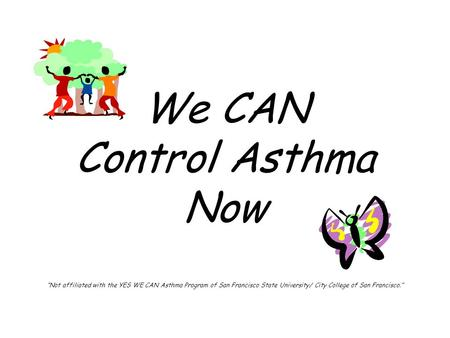 "We CAN Control Asthma Now ""Not affiliated with the YES WE CAN Asthma Program of San Francisco State University/ City College of San Francisco."""