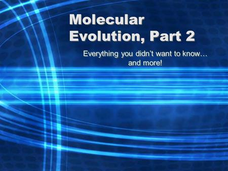 Molecular Evolution, Part 2 Everything you didn't want to know… and more! Everything you didn't want to know… and more!