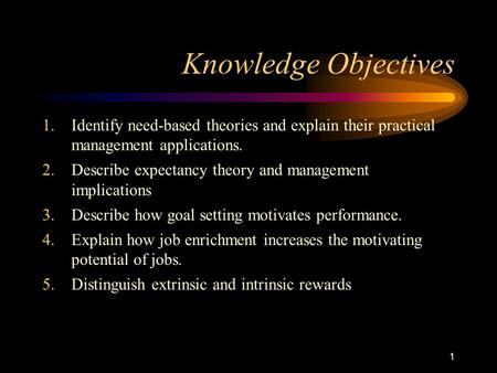 1 Knowledge Objectives 1.Identify need-based theories and explain their practical management applications. 2.Describe expectancy theory and management.