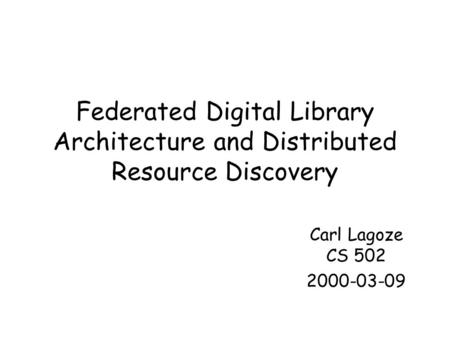 Federated Digital Library Architecture and Distributed Resource Discovery Carl Lagoze CS 502 2000-03-09.