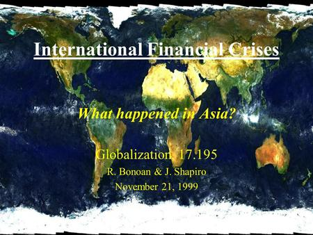 International Financial Crises What happened in Asia? Globalization, 17.195 R. Bonoan & J. Shapiro November 21, 1999.