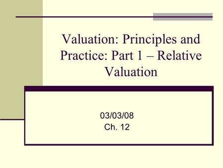 Valuation: Principles and Practice: Part 1 – Relative Valuation 03/03/08 Ch. 12.