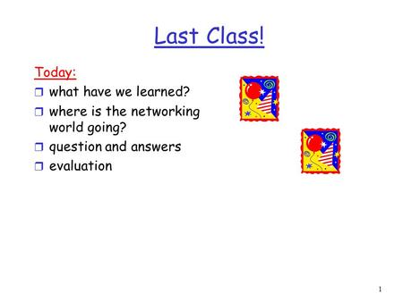 1 Last <strong>Class</strong>! Today: r what have we learned? r where is the <strong>networking</strong> world going? r question and answers r evaluation.
