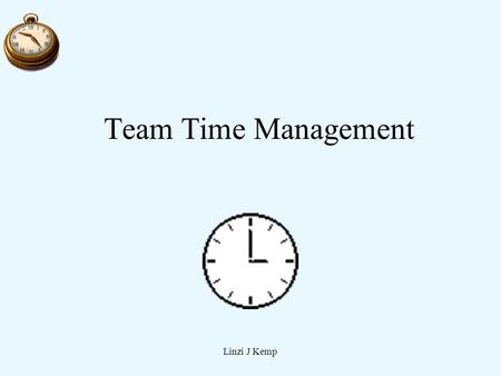 Linzi J Kemp Team Time Management. Linzi J Kemp Goals 1.Monitor use of individual time. 2.Manage Technology 3.Support team time management 4.Manage Meeting.
