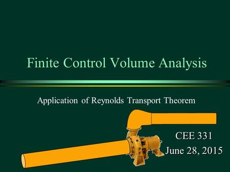 Finite Control Volume Analysis CEE 331 June 28, 2015 CEE 331 June 28, 2015 Application of Reynolds Transport Theorem 