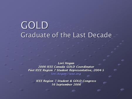GOLD Graduate of the Last Decade Lori Hogan 2006 IEEE Canada GOLD Coordinator Past IEEE Region 7 Student Representative, 2004-5 IEEE.