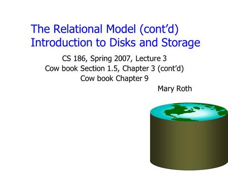 The Relational Model (cont'd) Introduction to Disks and Storage CS 186, Spring 2007, Lecture 3 Cow book Section 1.5, Chapter 3 (cont'd) Cow book Chapter.