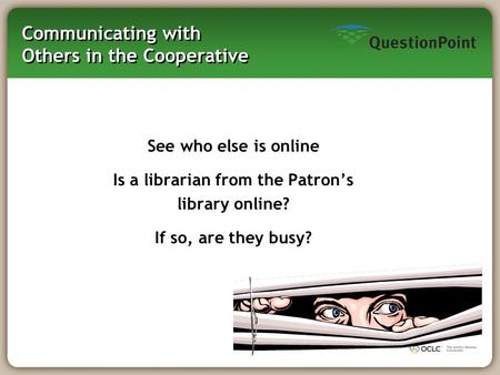 Communicating with Others in the Cooperative See who else is online Is a librarian from the Patron's library online? If so, are they busy?