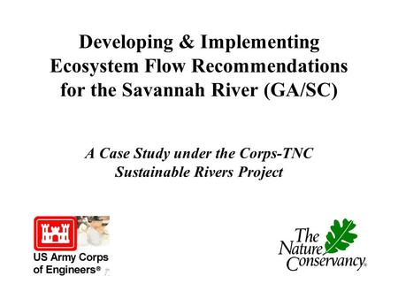 Developing & Implementing Ecosystem Flow Recommendations for the Savannah River (GA/SC) A Case Study under the Corps-TNC Sustainable Rivers Project.