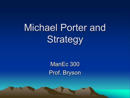Michael Porter and Strategy ManEc 300 Prof. Bryson.