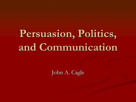Persuasion, Politics, and Communication John A. Cagle.