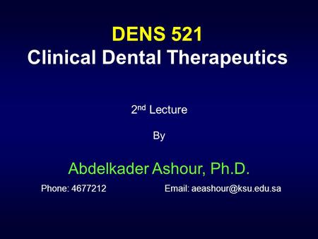 DENS 521 Clinical Dental Therapeutics 2 nd Lecture By Abdelkader Ashour, Ph.D. Phone: 4677212