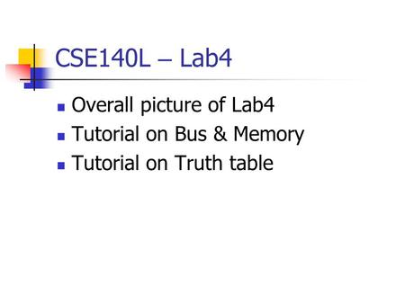 CSE140L – Lab4 Overall picture of Lab4 Tutorial on Bus & Memory Tutorial on Truth table.