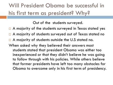 Will President Obama be successful in his first term as president? Why? Out of the students surveyed.  A majority of the students surveyed in Texas stated.